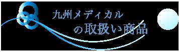 九州メディカルの取り扱い商品